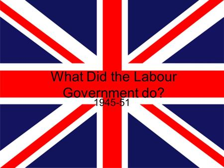 What Did the Labour Government do? 1945-51. Beveridge Report William Beveridge – Economist and Social Reformer. Famed for writing the Beveridge report.