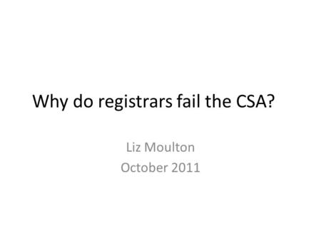 Why do registrars fail the CSA? Liz Moulton October 2011.