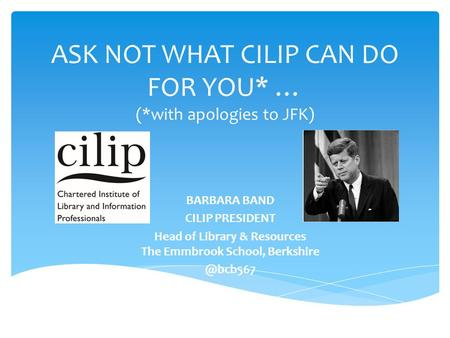ASK NOT WHAT CILIP CAN DO FOR YOU* … (*with apologies to JFK) BARBARA BAND CILIP PRESIDENT Head of Library & Resources The Emmbrook School,