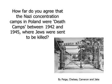 How far do you agree that the Nazi concentration camps in Poland were 'Death Camps' between 1942 and 1945, where Jews were sent to be killed? By Paige,