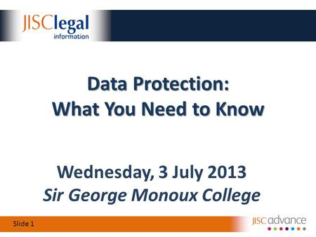 Slide 1 Wednesday, 3 July 2013 Sir George Monoux College Data Protection: What You Need to Know.
