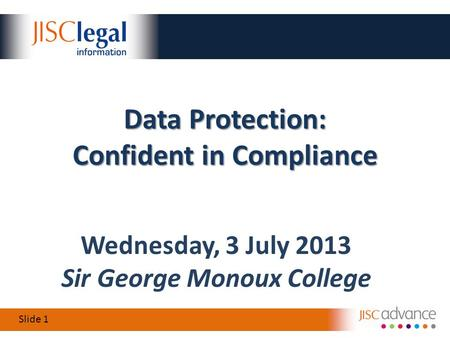 Slide 1 Wednesday, 3 July 2013 Sir George Monoux College Data Protection: Confident in Compliance.