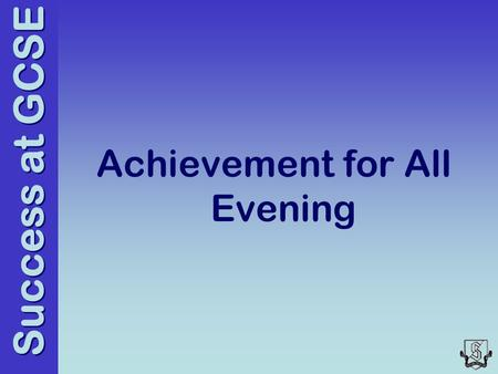 Success at GCSE Achievement for All Evening. Success at GCSE Focus for the evening Communication of key dates Support that the school will provide Process.