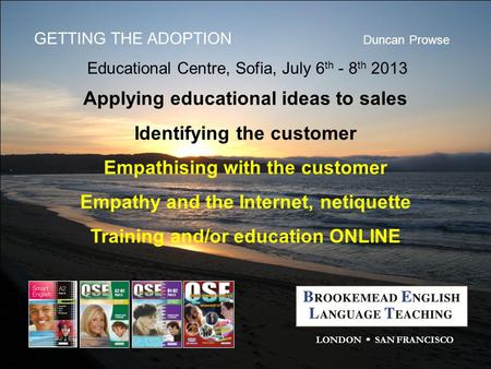 GETTING THE ADOPTION Duncan Prowse Educational Centre, Sofia, July 6 th - 8 th 2013 LONDON  SAN FRANCISCO Applying educational ideas to sales Identifying.