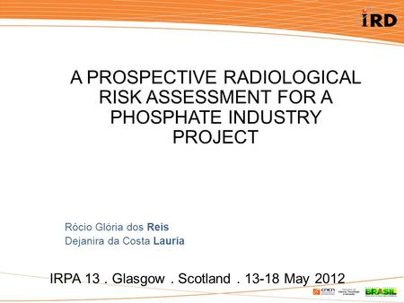 IRPA 13. Glasgow. Scotland. 13-18 May 2012 A PROSPECTIVE RADIOLOGICAL RISK ASSESSMENT FOR A PHOSPHATE INDUSTRY PROJECT Rócio Glória dos Reis Dejanira da.