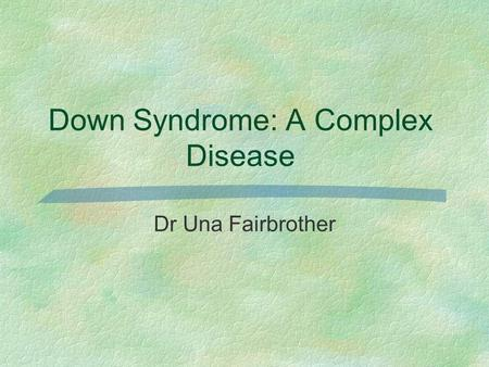 Down Syndrome: A Complex Disease Dr Una Fairbrother.