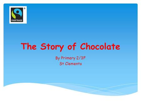 The Story of Chocolate By Primary 2/3F St Clements.
