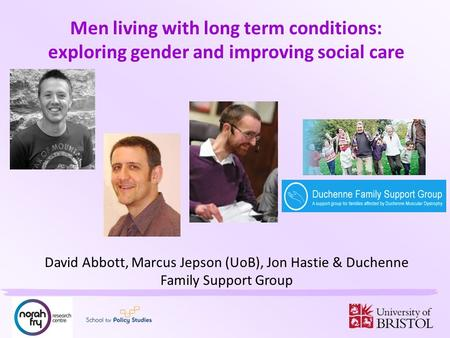 Men living with long term conditions: exploring gender and improving social care David Abbott, Marcus Jepson (UoB), Jon Hastie & Duchenne Family Support.