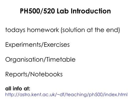 PH500/520 Lab Introduction todays homework (solution at the end) Experiments/Exercises Organisation/Timetable Reports/Notebooks all info at: