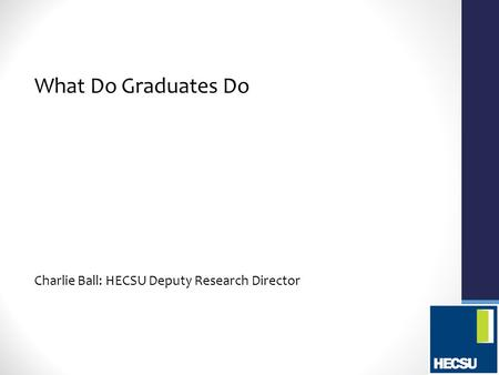 What Do Graduates Do Charlie Ball: HECSU Deputy Research Director.