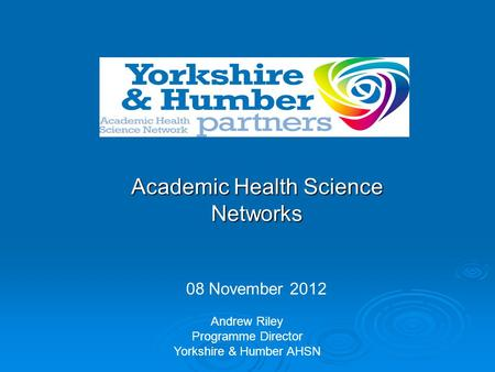 Academic Health Science Networks 08 November 2012 Andrew Riley Programme Director Yorkshire & Humber AHSN.