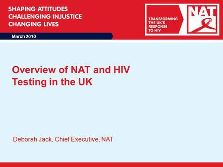 March 2010 Overview of NAT and HIV Testing in the UK Deborah Jack, Chief Executive, NAT.