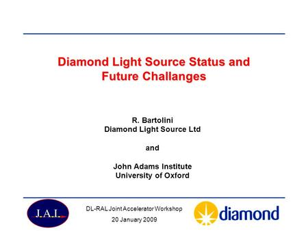 Diamond Light Source Status and Future Challanges R. Bartolini Diamond Light Source Ltd and John Adams Institute University of Oxford DL-RAL Joint Accelerator.