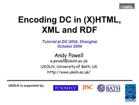 Encoding DC in (X)HTML, XML and RDF Andy Powell UKOLN, University of Bath, UK  UKOLN is supported by: Tutorial.
