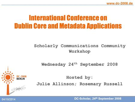 International Conference on Dublin Core and Metadata Applications www.dc-2008.de DC-Scholar, 24 th September 2008 04/10/2014 Scholarly Communications Community.
