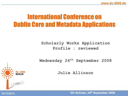 International Conference on Dublin Core and Metadata Applications www.dc-2008.de DC-Scholar, 24 th September 2008 04/10/2014 Scholarly Works Application.