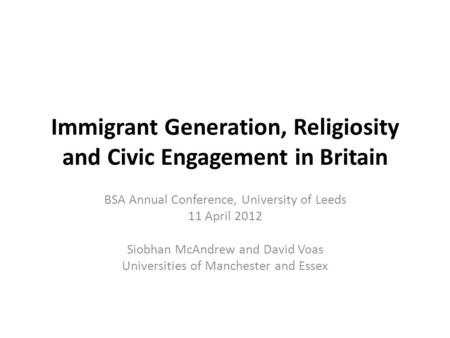 Immigrant Generation, Religiosity and Civic Engagement in Britain BSA Annual Conference, University of Leeds 11 April 2012 Siobhan McAndrew and David Voas.