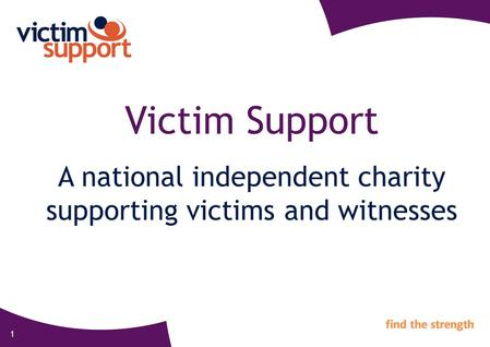 1 Victim Support A national independent charity supporting victims and witnesses.