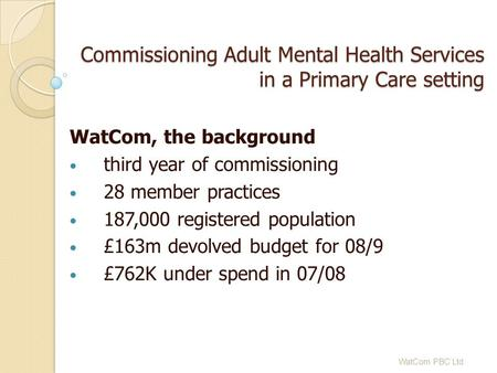 Commissioning Adult Mental Health Services in a Primary Care setting WatCom, the background third year of commissioning 28 member practices 187,000 registered.