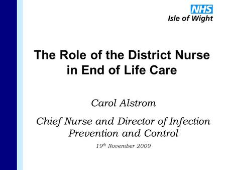 The Role of the District Nurse in End of Life Care Carol Alstrom Chief Nurse and Director of Infection Prevention and Control 19 th November 2009.