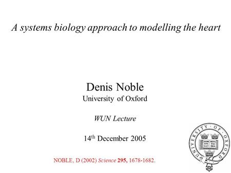 A systems biology approach to modelling the heart Denis Noble University of Oxford WUN Lecture 14 th December 2005 NOBLE, D (2002) Science 295, 1678-1682.