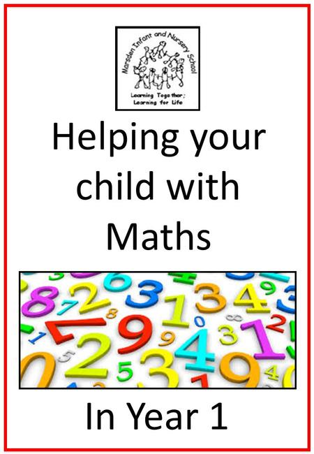 Helping your child with Maths In Year 1. Helping your child with Maths Try to make maths as much fun as possible - games, puzzles and jigsaws are a great.