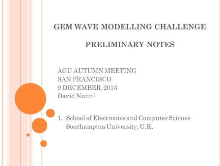 GEM WAVE MODELLING CHALLENGE PRELIMINARY NOTES AGU AUTUMN MEETING SAN FRANCISCO 9 DECEMBER, 2013 David Nunn 1 1. School of Electronics and Computer Science.