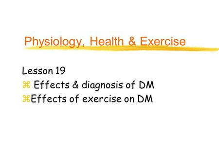 Physiology, Health & Exercise Lesson 19 z Effects & diagnosis of DM zEffects of exercise on DM.