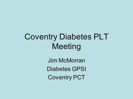 Coventry Diabetes PLT Meeting Jim McMorran Diabetes GPSI Coventry PCT.