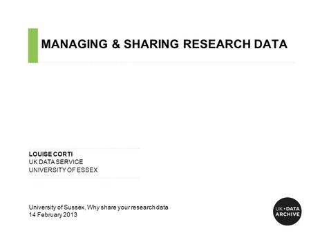 MANAGING & SHARING RESEARCH DATA ……………………………………………………………………………………………………………………………….…………………………….. ……………………………………………………………….…... LOUISE CORTI UK DATA SERVICE.