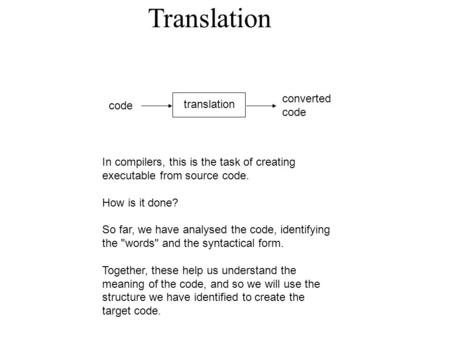 Translation code translation converted code In compilers, this is the task of creating executable from source code. How is it done? So far, we have analysed.