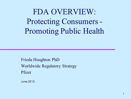 1 FDA OVERVIEW: Protecting Consumers - Promoting Public Health Frieda Houghton PhD Worldwide Regulatory Strategy Pfizer June 2013.