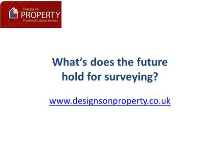 What's does the future hold for surveying? www.designsonproperty.co.uk.