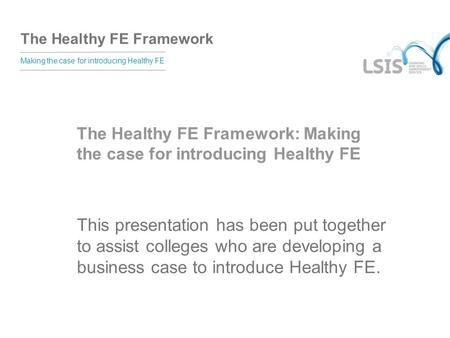 The Healthy FE Framework Making the case for introducing Healthy FE The Healthy FE Framework: Making the case for introducing Healthy FE This presentation.