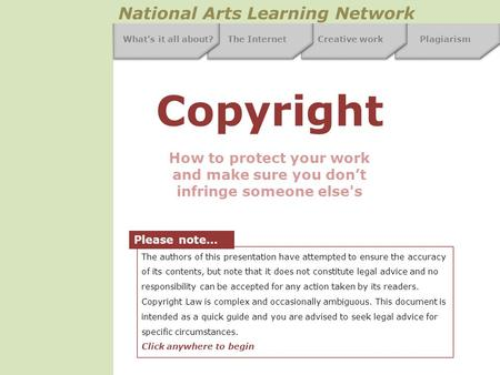 The InternetCreative workPlagiarism National Arts Learning Network What's it all about? Copyright How to protect your work and make sure you don't infringe.
