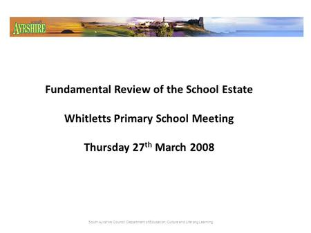 Fundamental Review of the School Estate Whitletts Primary School Meeting Thursday 27 th March 2008 South Ayrshire Council: Department of Education, Culture.