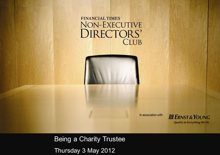Being a Charity Trustee Thursday 3 May 2012. Agenda Welcome and IntroductionLesley Stephenson The Financial Times Non-Executive Directors' Club The Effective.
