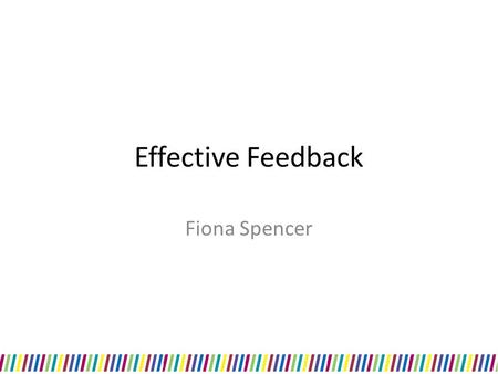 Effective Feedback Fiona Spencer. What is feedback? 'information given to a trainee with the intention to improve their performance'