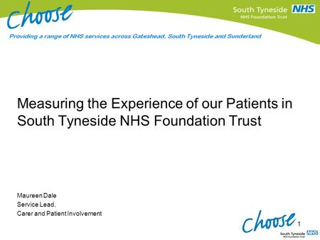 Measuring the Experience of our Patients in South Tyneside NHS Foundation Trust Maureen Dale Service Lead, Carer and Patient Involvement 1.