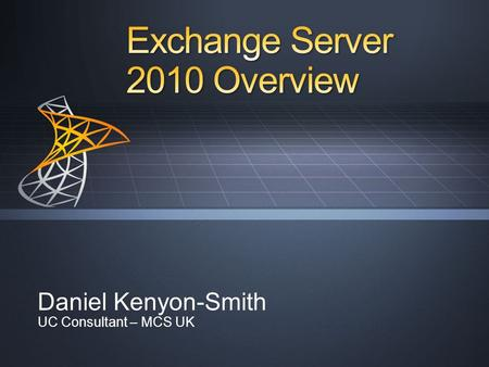 Daniel Kenyon-Smith UC Consultant – MCS UK. Optimize for Software + Services Deployment Flexibility Continuous Availability Simplify Administration Manage.
