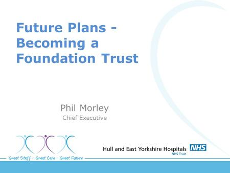 Future Plans - Becoming a Foundation Trust Phil Morley Chief Executive.