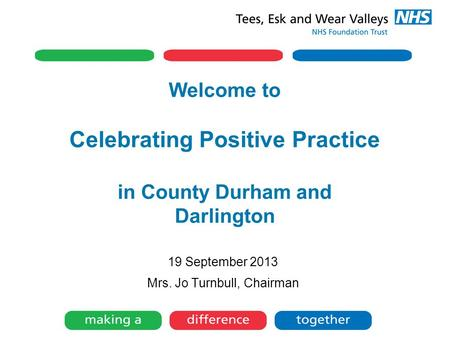 Welcome to Celebrating Positive Practice in County Durham and Darlington 19 September 2013 Mrs. Jo Turnbull, Chairman.
