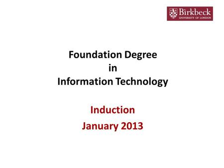 Foundation Degree in Information Technology Induction January 2013.