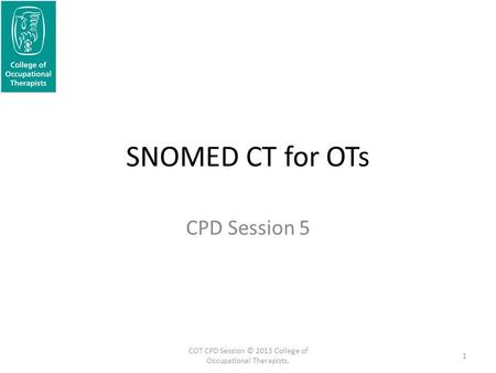 SNOMED CT for OTs CPD Session 5 1 COT CPD Session © 2013 College of Occupational Therapists.