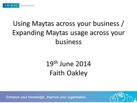 Using Maytas across your business / Expanding Maytas usage across your business 19 th June 2014 Faith Oakley Enhance your knowledge, improve your organisation.