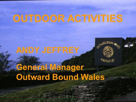 OUTDOOR ACTIVITIES ANDY JEFFREY General Manager Outward Bound Wales.