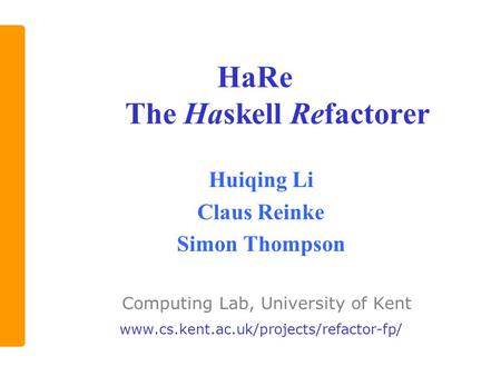 HaRe The Haskell Refactorer Huiqing Li Claus Reinke Simon Thompson Computing Lab, University of Kent www.cs.kent.ac.uk/projects/refactor-fp/