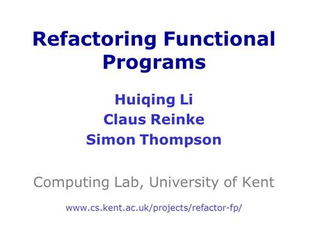 Huiqing Li Claus Reinke Simon Thompson Computing Lab, University of Kent www.cs.kent.ac.uk/projects/refactor-fp/ Refactoring Functional Programs.