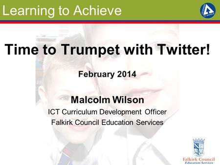 Learning to Achieve Time to Trumpet with Twitter! February 2014 Malcolm Wilson ICT Curriculum Development Officer Falkirk Council Education Services.