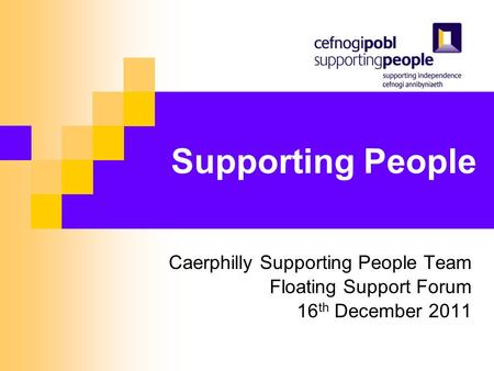 Supporting People Caerphilly Supporting People Team Floating Support Forum 16 th December 2011.